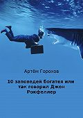 Артём Горохов -10 заповедей богатея, или Так говорил Джон Рокфеллер