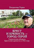 Владимир Герун -Брест и крепость – город-герой. Героическая оборона Брестской крепости в1941году