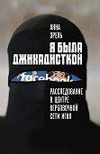 Анна Эрель -Я была джихадисткой. Расследование в центре вербовочной сети ИГИЛ