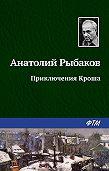 Анатолий Рыбаков -Приключения Кроша