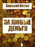 Алексей Котов -За любые деньги…