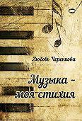 Любовь Черенкова - Музыка – моя стихия (сборник)