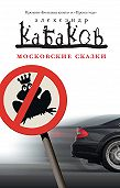 Александр Кабаков -Московские сказки (сборник)
