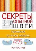 Илья Мельников - Секреты опытной швеи: правила снятия мерок