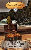 Стивен Робертс -Остров затонувших кораблей
