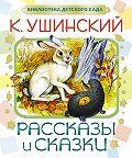 Константин Ушинский -Рассказы и сказки
