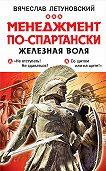 Вячеслав Летуновский -Менеджмент по-спартански. Железная воля