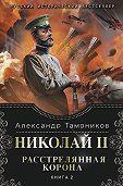Александр Тамоников -Николай II. Расстрелянная корона. Книга 2