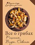 Сборник рецептов -Все о грибах. Рецепты. Виды. Советы