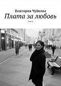 Виктория Чуйкова -Плата залюбовь. Роман