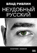 Влад Ривлин - Неудобный русский (сборник)