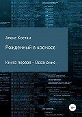 Алекс Костан -Рожденный в космосе. Книга первая. Осознание