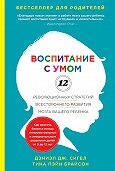 Дэниэл Дж. Сигел -Воспитание с умом. 12 революционных стратегий всестороннего развития мозга вашего ребенка