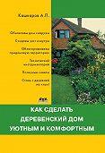 Андрей Кашкаров - Как сделать деревенский дом уютным и комфортным