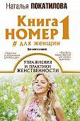 Наталья Покатилова -Книга номер 1 #для женщин. Упражнения и практики женственности
