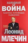 Леонид Млечин -Холодная война: политики, полководцы, разведчики
