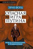 Эрик Форд -Опасная игра Путина. Между Ротшильдами и Рокфеллерами