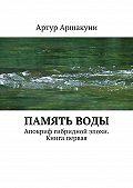 Артур Аршакуни -Памятьводы. Апокриф гибридной эпохи. Книга первая