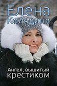 Елена Колядина -Ангел, вышитый крестиком (сборник)