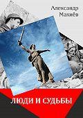 Александр Махнёв -Люди и судьбы (сборник)