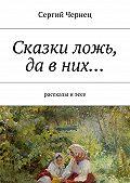 Сергий Чернец - Сказки ложь, да вних…