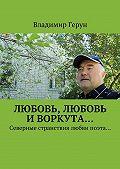 Владимир Герун -Любовь, любовь иВоркута… Северные странствия любви поэта…