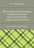 Вячеслав Плещенко -Институционализация межфирменного взаимодействия впромышленности. Научно-практическое издание