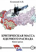 Анатолий Козинский -Критическая масса ядерного распада. Книга третья. Командир подводного атомного ракетоносца