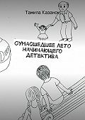 Тамила Казанок -Сумасшедшеелето начинающего детектива