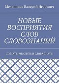 Валерий Игоревич Мельников -НОВЫЕ ВОСПРИЯТИЯ СЛОВ СЛОВОЗНАНИЙ. (ДУМАТЬ, МЫСЛИТЬ ИСЛОВА ЗНАТЬ)