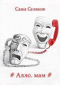 Саша Селяков -#Алло, мам#