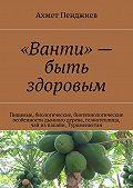 Ахмет Пенджиев - «Ванти»– быть здоровым. Пищевые, биологические, биотехнологические особенности дынного дерева, гелиотеплица, чай изпапайи, Туркменистан