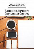 Алексей Номейн -Влияние личного бренда на бизнес