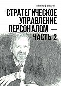 Владимир Токарев - Стратегическое управление персоналом– Часть2