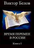 Виктор Белов - Время перемен в России. Книга 1