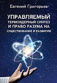 Евгений Григорьев -Управляемый термоядерный синтез и право Разума на существование и развитие