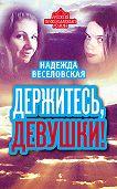 Надежда Веселовская -Держитесь, девушки! (сборник)