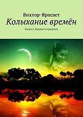 Виктор-Яросвет - Колыхание времён. Книга 2. Будущее впрошлом