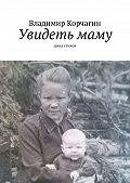 Владимир Корчагин -Увидеть маму. Цикл стихов