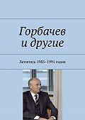 Валентин Колесов -Горбачев идругие. Летопись 1985–1991 годов