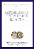 Марк Аврелий Антонин -Размышления. В чем наше благо? Готовому перейти Рубикон (сборник)