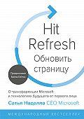 Сатья Наделла -Обновить страницу. О трансформации Microsoft и технологиях будущего от первого лица