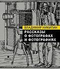 Владимир Никитин -Рассказы о фотографах и фотографиях