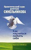 Валерий Синельников -Практический курс доктора Синельникова. Как научиться любить себя