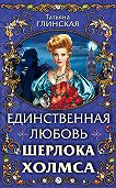 Татьяна Глинская - Единственная любовь Шерлока Холмса