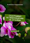 Анжелика Андрианова - Счастливым попринуждению нестанешь. высказывания