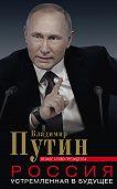Владимир Путин -Россия, устремленная в будущее. Веское слово президента