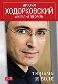 Михаил Ходорковский, Наталья Геворкян - Тюрьма и воля