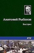 Анатолий Наумович Рыбаков -Выстрел