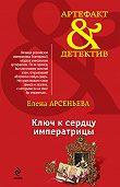 Елена Арсеньева -Ключ к сердцу императрицы